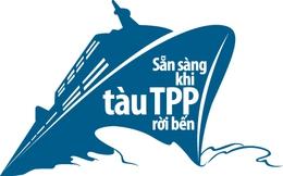 """Sẵn sàng khi """"tàu TPP"""" rời bến"""